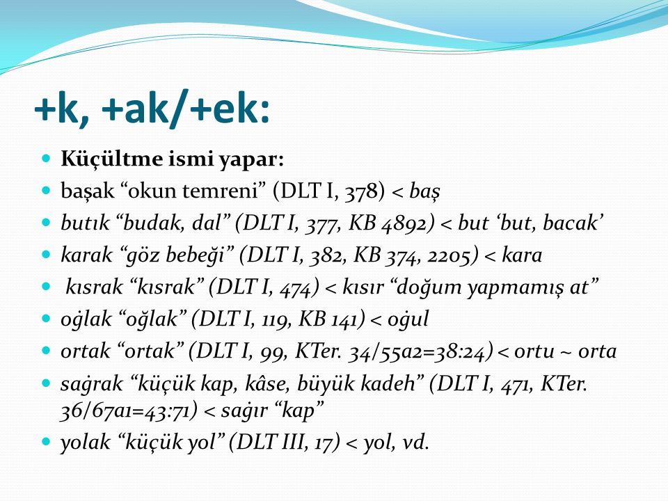 """+k, +ak/+ek: Küçültme ismi yapar: başak """"okun temreni"""" (DLT I, 378) < baş butık """"budak, dal"""" (DLT I, 377, KB 4892) < but 'but, bacak' karak """"göz bebeğ"""