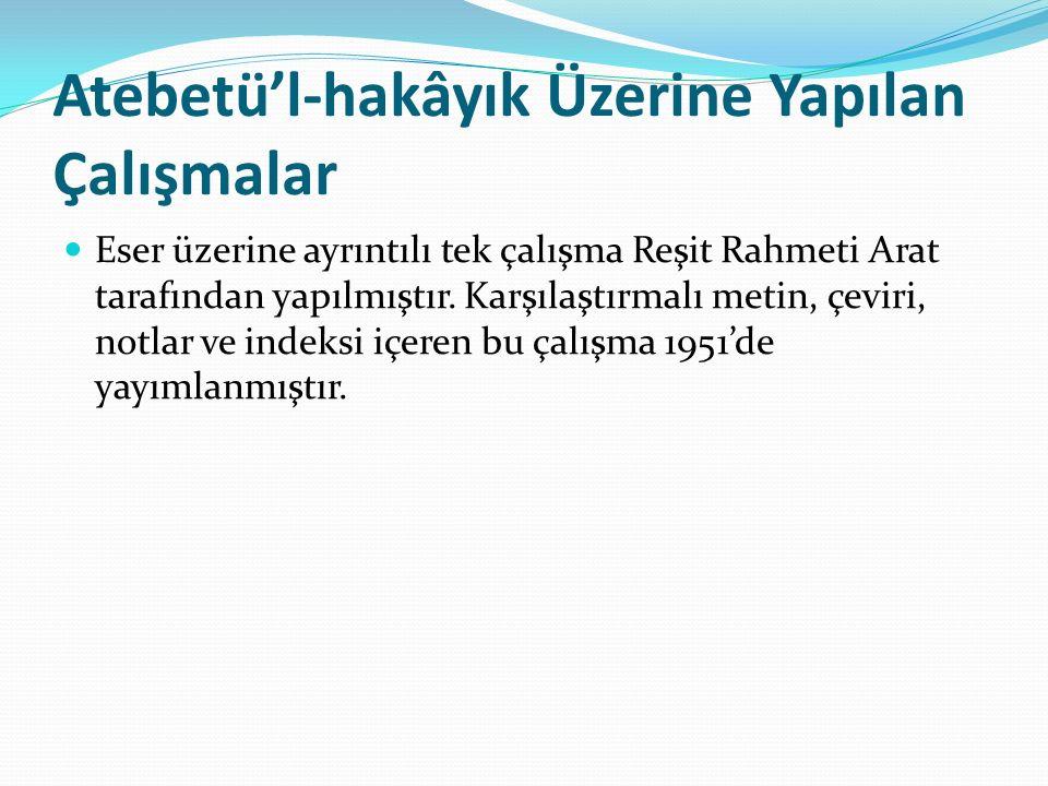 Atebetü'l-hakâyık Üzerine Yapılan Çalışmalar Eser üzerine ayrıntılı tek çalışma Reşit Rahmeti Arat tarafından yapılmıştır. Karşılaştırmalı metin, çevi