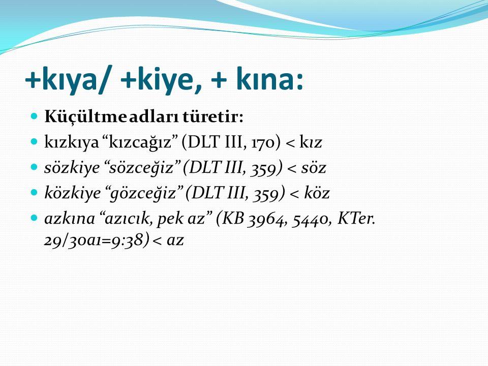 """+kıya/ +kiye, + kına: Küçültme adları türetir: kızkıya """"kızcağız"""" (DLT III, 170) < kız sözkiye """"sözceğiz"""" (DLT III, 359) < söz közkiye """"gözceğiz"""" (DLT"""
