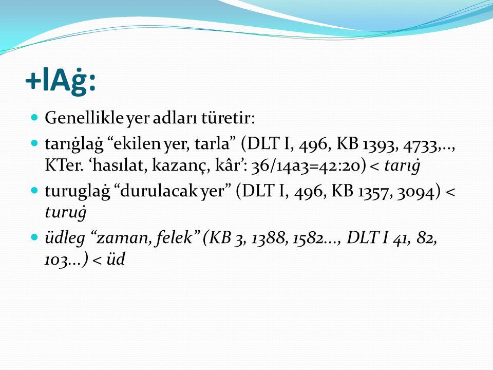 """+lAġ: Genellikle yer adları türetir: tarıġlaġ """"ekilen yer, tarla"""" (DLT I, 496, KB 1393, 4733,.., KTer. 'hasılat, kazanç, kâr': 36/14a3=42:20) < tarıġ"""