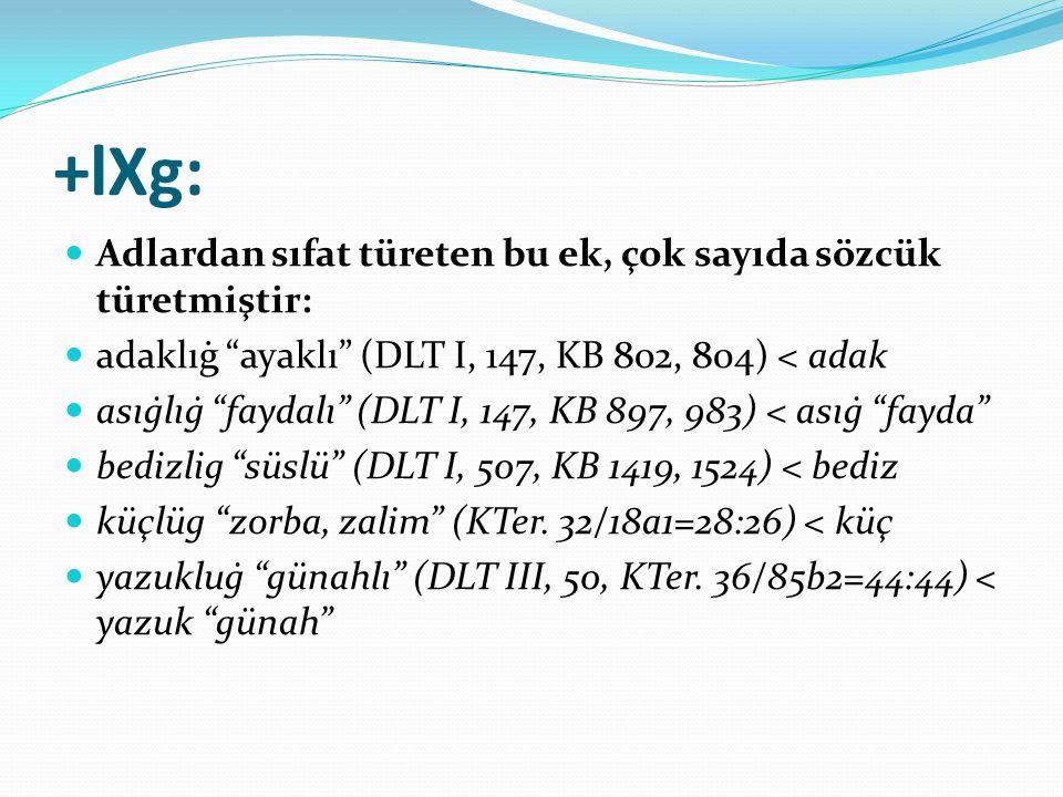 """+lXg: Adlardan sıfat türeten bu ek, çok sayıda sözcük türetmiştir: adaklıġ """"ayaklı"""" (DLT I, 147, KB 802, 804) < adak asıġlıġ """"faydalı"""" (DLT I, 147, KB"""