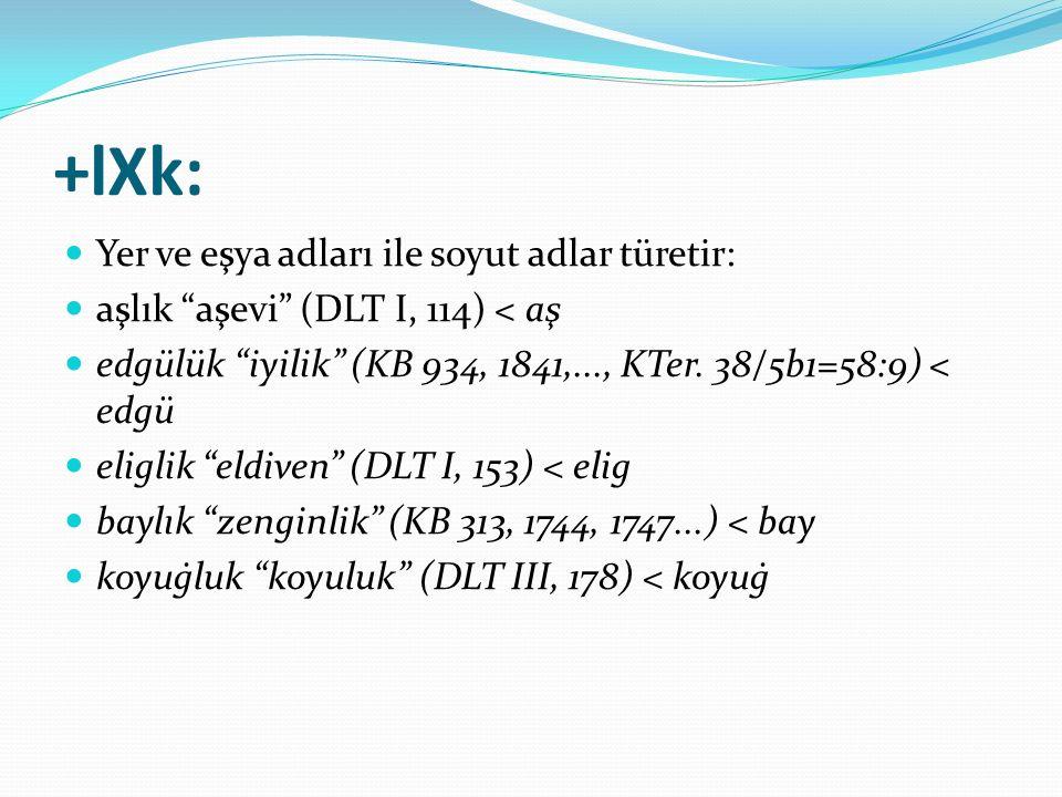 """+lXk: Yer ve eşya adları ile soyut adlar türetir: aşlık """"aşevi"""" (DLT I, 114) < aş edgülük """"iyilik"""" (KB 934, 1841,..., KTer. 38/5b1=58:9) < edgü eligli"""