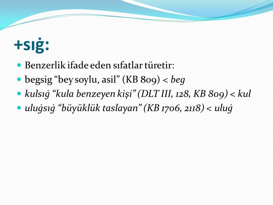 """+sıġ: Benzerlik ifade eden sıfatlar türetir: begsig """"bey soylu, asil"""" (KB 809) < beg kulsıġ """"kula benzeyen kişi"""" (DLT III, 128, KB 809) < kul uluġsıġ"""