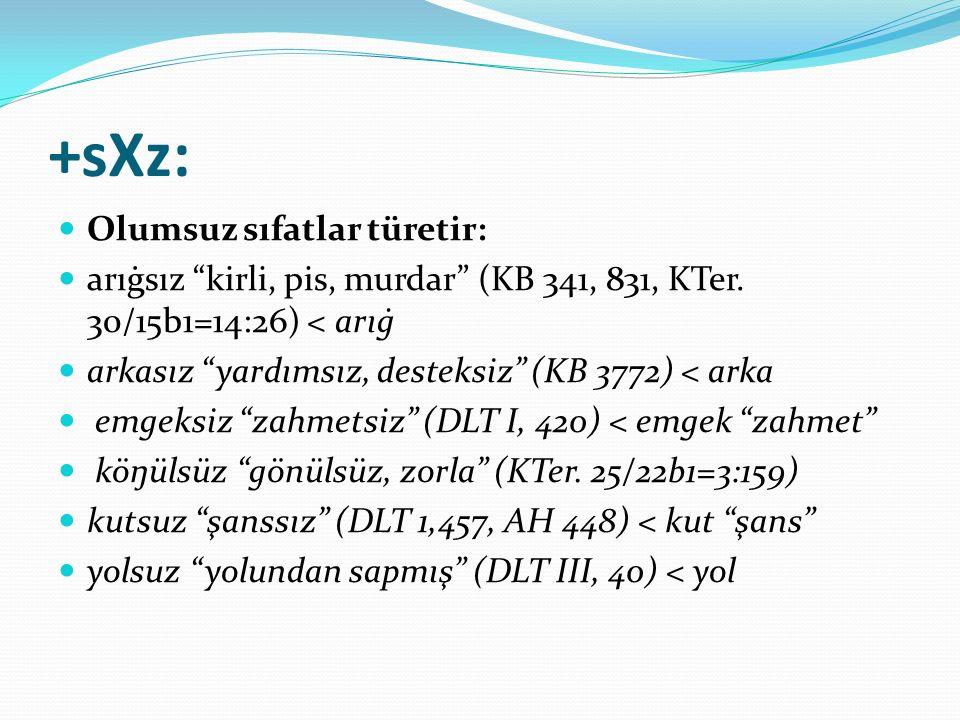 """+sXz: Olumsuz sıfatlar türetir: arıġsız """"kirli, pis, murdar"""" (KB 341, 831, KTer. 30/15b1=14:26) < arıġ arkasız """"yardımsız, desteksiz"""" (KB 3772) < arka"""