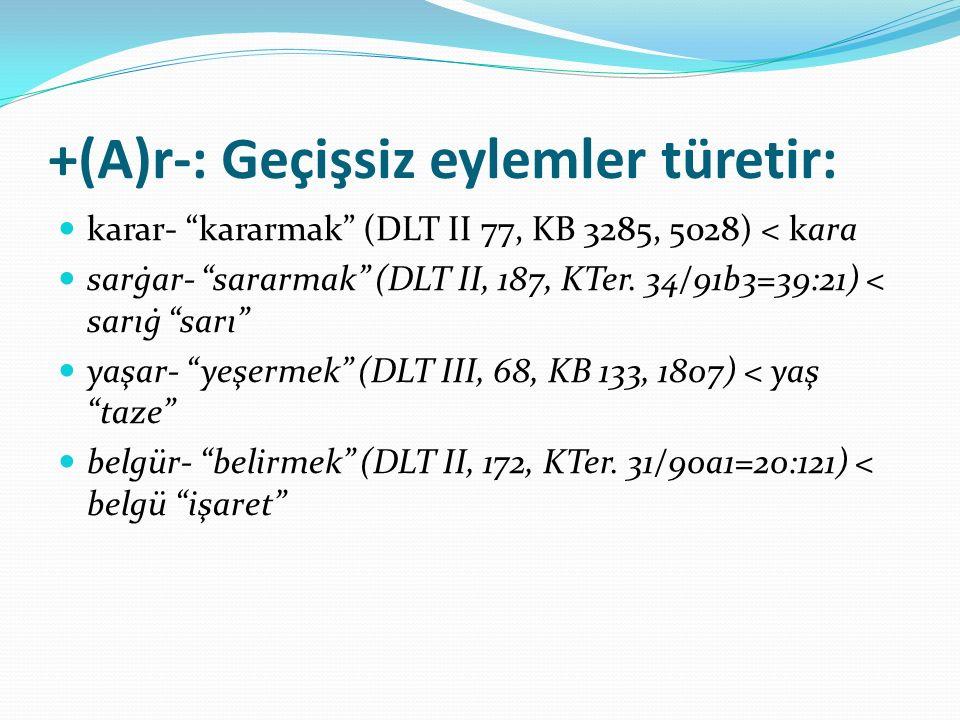 """+(A)r-: Geçişsiz eylemler türetir: karar- """"kararmak"""" (DLT II 77, KB 3285, 5028) < kara sarġar- """"sararmak"""" (DLT II, 187, KTer. 34/91b3=39:21) < sarıġ """""""