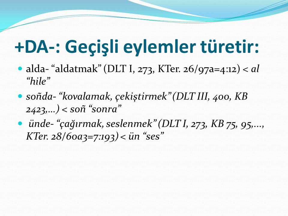 "+DA-: Geçişli eylemler türetir: alda- ""aldatmak"" (DLT I, 273, KTer. 26/97a=4:12) < al ""hile"" soñda- ""kovalamak, çekiştirmek"" (DLT III, 400, KB 2423,…)"