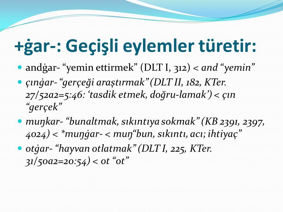 """+ġar-: Geçişli eylemler türetir: andġar- """"yemin ettirmek"""" (DLT I, 312) < and """"yemin"""" çınġar- """"gerçeği araştırmak"""" (DLT II, 182, KTer. 27/52a2=5:46: 't"""