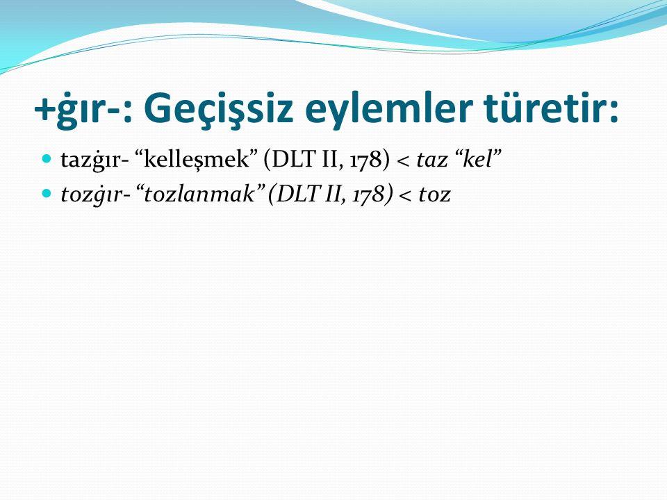 "+ġır-: Geçişsiz eylemler türetir: tazġır- ""kelleşmek"" (DLT II, 178) < taz ""kel"" tozġır- ""tozlanmak"" (DLT II, 178) < toz"