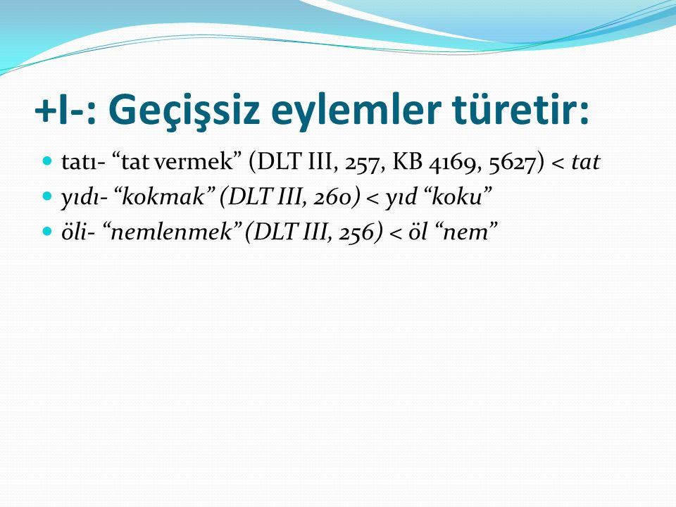 """+I-: Geçişsiz eylemler türetir: tatı- """"tat vermek"""" (DLT III, 257, KB 4169, 5627) < tat yıdı- """"kokmak"""" (DLT III, 260) < yıd """"koku"""" öli- """"nemlenmek"""" (DL"""