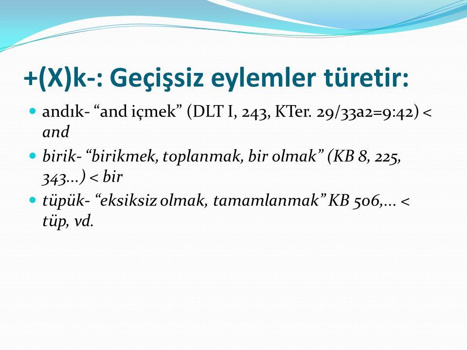 """+(X)k-: Geçişsiz eylemler türetir: andık- """"and içmek"""" (DLT I, 243, KTer. 29/33a2=9:42) < and birik- """"birikmek, toplanmak, bir olmak"""" (KB 8, 225, 343.."""