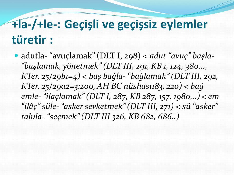 """+la-/+le-: Geçişli ve geçişsiz eylemler türetir : adutla- """"avuçlamak"""" (DLT I, 298) < adut """"avuç"""" başla- """"başlamak, yönetmek"""" (DLT III, 291, KB 1, 124,"""