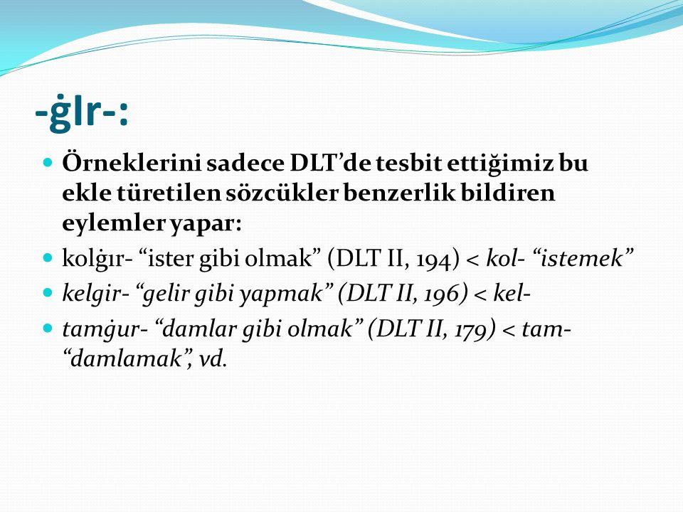 """-ġIr-: Örneklerini sadece DLT'de tesbit ettiğimiz bu ekle türetilen sözcükler benzerlik bildiren eylemler yapar: kolġır- """"ister gibi olmak"""" (DLT II, 1"""