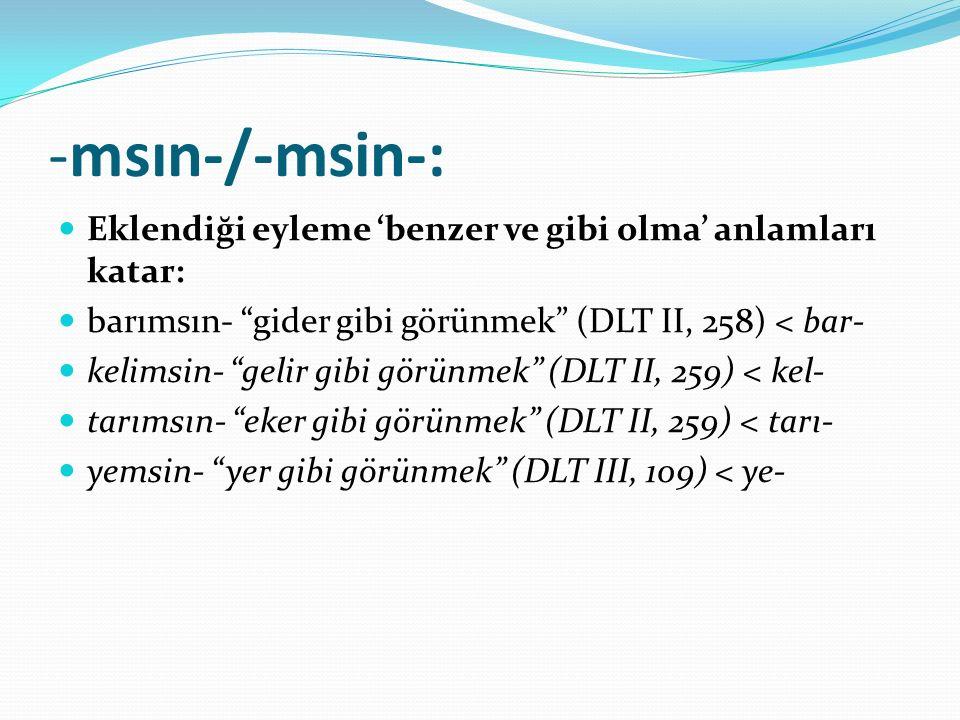 """-msın-/-msin-: Eklendiği eyleme 'benzer ve gibi olma' anlamları katar: barımsın- """"gider gibi görünmek"""" (DLT II, 258) < bar- kelimsin- """"gelir gibi görü"""