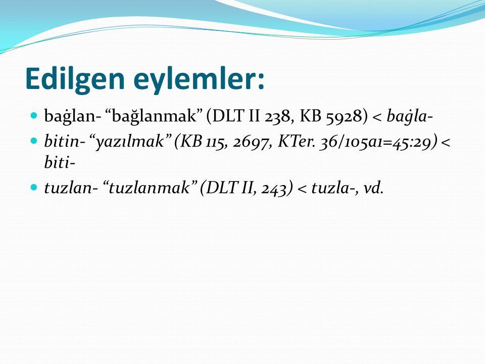 """Edilgen eylemler: baġlan- """"bağlanmak"""" (DLT II 238, KB 5928) < baġla- bitin- """"yazılmak"""" (KB 115, 2697, KTer. 36/105a1=45:29) < biti- tuzlan- """"tuzlanmak"""