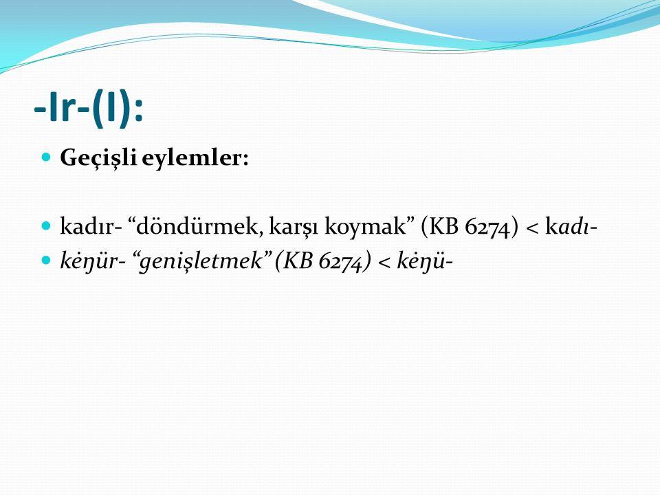 """-Ir-(I): Geçişli eylemler: kadır- """"döndürmek, karşı koymak"""" (KB 6274) < kadı- kėŋür- """"genişletmek"""" (KB 6274) < kėŋü-"""