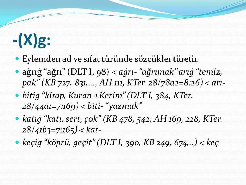 """-(X)g: Eylemden ad ve sıfat türünde sözcükler türetir. aġrıġ """"ağrı"""" (DLT I, 98) < aġrı- """"ağrımak"""" arıġ """"temiz, pak"""" (KB 727, 831,..., AH 111, KTer. 28"""