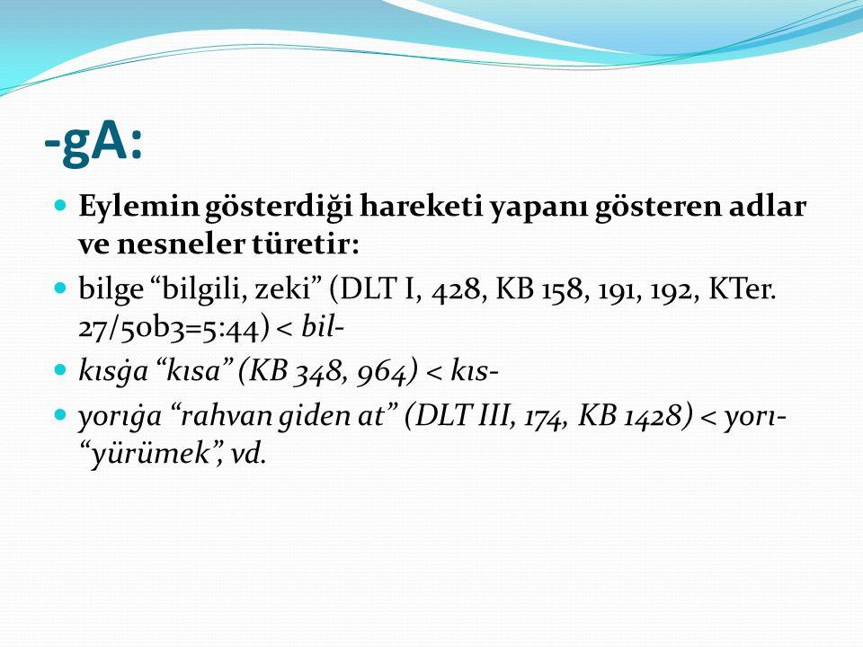 """-gA: Eylemin gösterdiği hareketi yapanı gösteren adlar ve nesneler türetir: bilge """"bilgili, zeki"""" (DLT I, 428, KB 158, 191, 192, KTer. 27/50b3=5:44) <"""