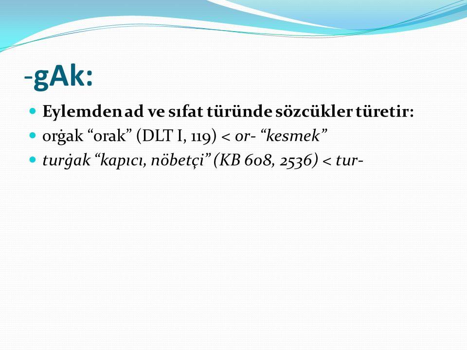 """-gAk: Eylemden ad ve sıfat türünde sözcükler türetir: orġak """"orak"""" (DLT I, 119) < or- """"kesmek"""" turġak """"kapıcı, nöbetçi"""" (KB 608, 2536) < tur-"""