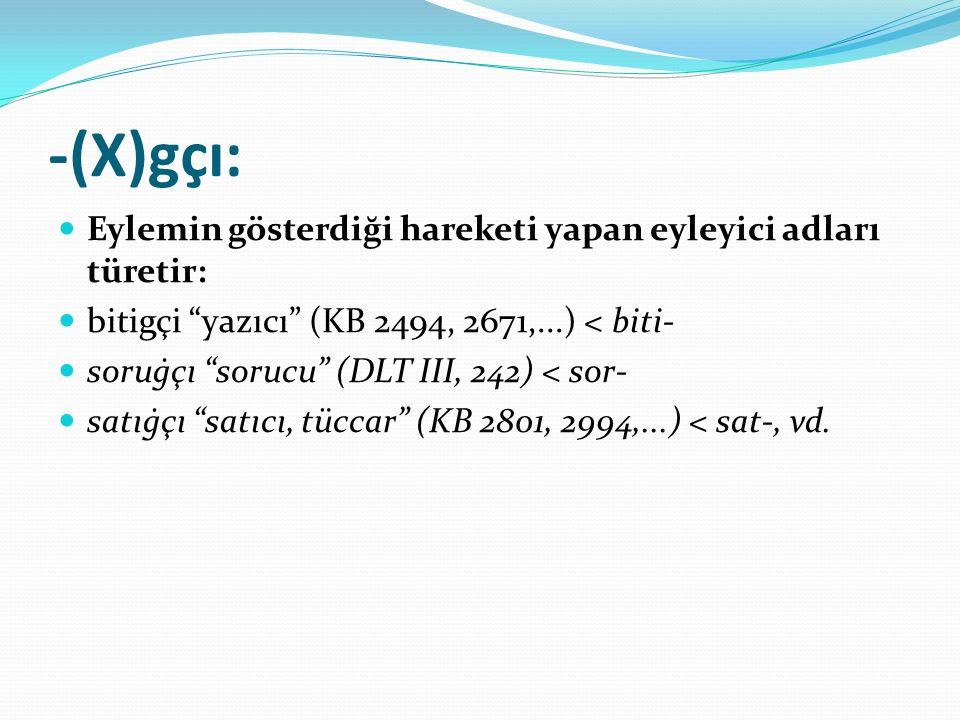 """-(X)gçı: Eylemin gösterdiği hareketi yapan eyleyici adları türetir: bitigçi """"yazıcı"""" (KB 2494, 2671,...) < biti- soruġçı """"sorucu"""" (DLT III, 242) < sor"""