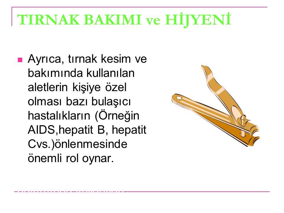 TIRNAK BAKIMI ve HİJYENİ Ayrıca, tırnak kesim ve bakımında kullanılan aletlerin kişiye özel olması bazı bulaşıcı hastalıkların (Örneğin AIDS,hepatit B, hepatit Cvs.)önlenmesinde önemli rol oynar.