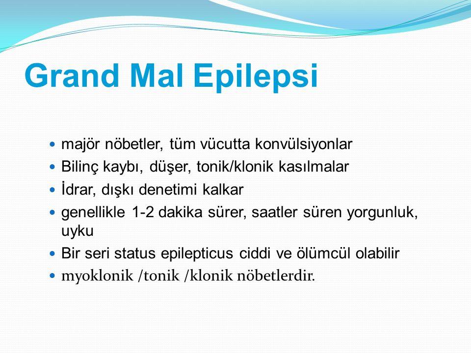 Grand Mal Epilepsi majör nöbetler, tüm vücutta konvülsiyonlar Bilinç kaybı, düşer, tonik/klonik kasılmalar İdrar, dışkı denetimi kalkar genellikle 1-2
