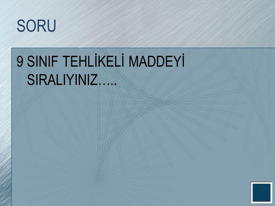 SORU 9 SINIF TEHLİKELİ MADDEYİ SIRALIYINIZ…..
