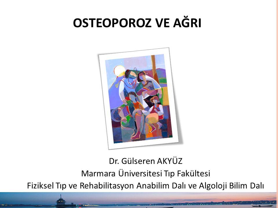 OSTEOPOROZ VE AĞRI Dr. Gülseren AKYÜZ Marmara Üniversitesi Tıp Fakültesi Fiziksel Tıp ve Rehabilitasyon Anabilim Dalı ve Algoloji Bilim Dalı