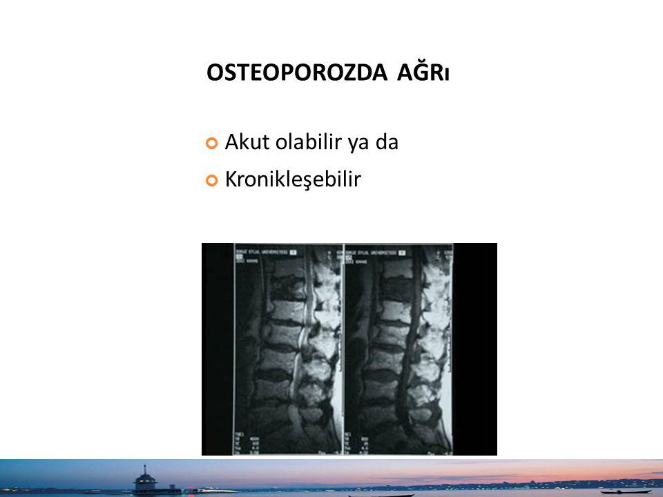 Akut olabilir ya da Kronikleşebilir OSTEOPOROZDA AĞRı