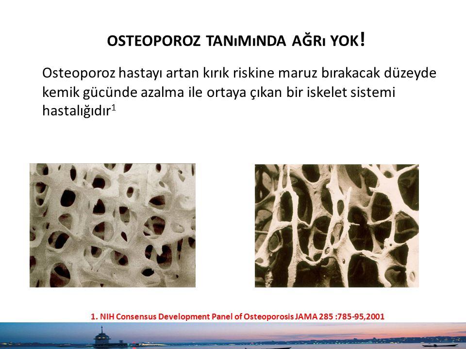 OSTEOPOROZ TANıMıNDA AĞRı YOK ! Osteoporoz hastayı artan kırık riskine maruz bırakacak düzeyde kemik gücünde azalma ile ortaya çıkan bir iskelet siste