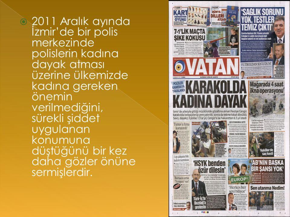  2011 Aralık ayında İzmir'de bir polis merkezinde polislerin kadına dayak atması üzerine ülkemizde kadına gereken önemin verilmediğini, sürekli şiddet uygulanan konumuna düştüğünü bir kez daha gözler önüne sermişlerdir.