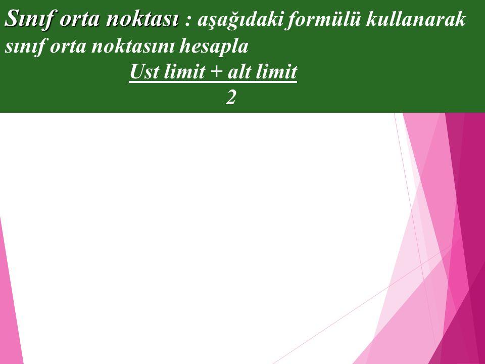Sınıf orta noktası Sınıf orta noktası : aşağıdaki formülü kullanarak sınıf orta noktasını hesapla Ust limit + alt limit 2
