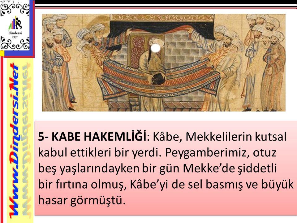 5- KABE HAKEMLİĞİ: Kâbe, Mekkelilerin kutsal kabul ettikleri bir yerdi. Peygamberimiz, otuz beş yaşlarındayken bir gün Mekke'de şiddetli bir fırtına o