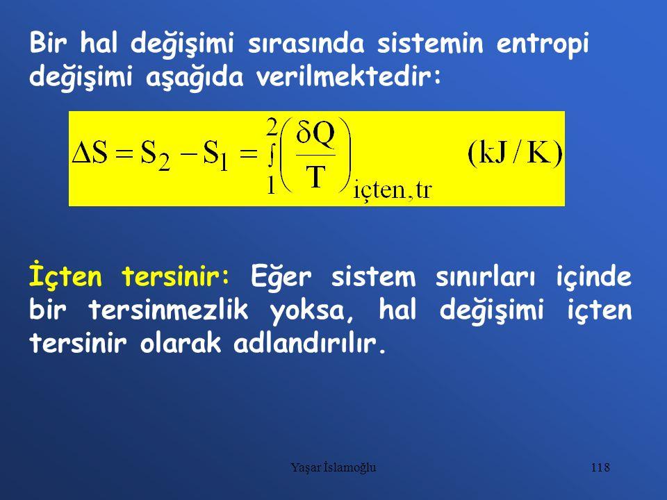 118 Bir hal değişimi sırasında sistemin entropi değişimi aşağıda verilmektedir: İçten tersinir: Eğer sistem sınırları içinde bir tersinmezlik yoksa, h