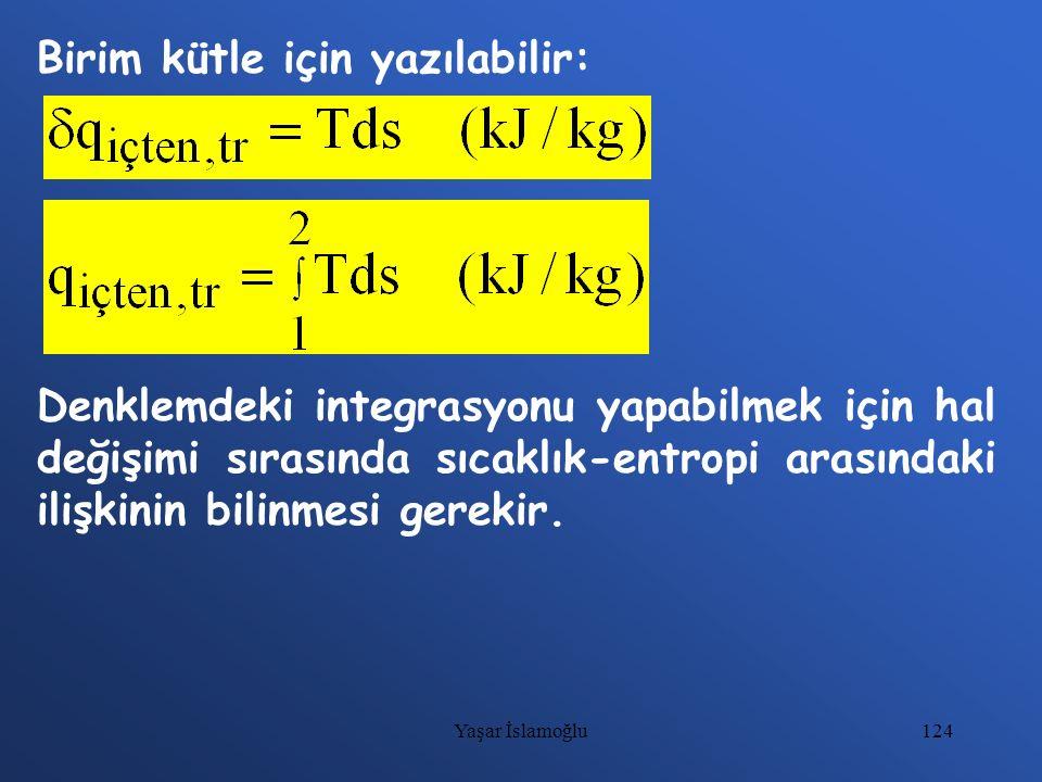 124 Birim kütle için yazılabilir: Denklemdeki integrasyonu yapabilmek için hal değişimi sırasında sıcaklık-entropi arasındaki ilişkinin bilinmesi gere