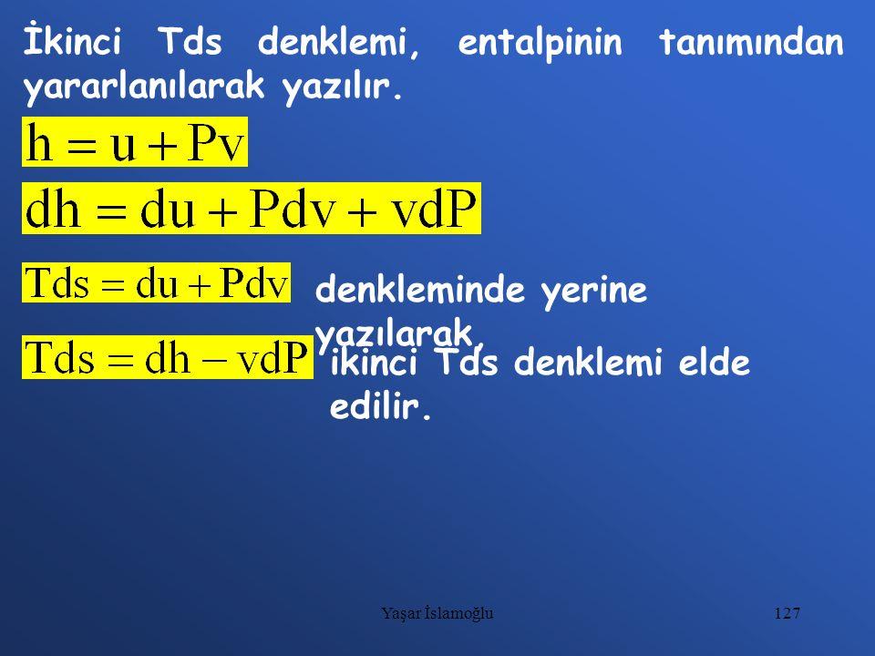 127 İkinci Tds denklemi, entalpinin tanımından yararlanılarak yazılır. denkleminde yerine yazılarak, ikinci Tds denklemi elde edilir. Yaşar İslamoğlu