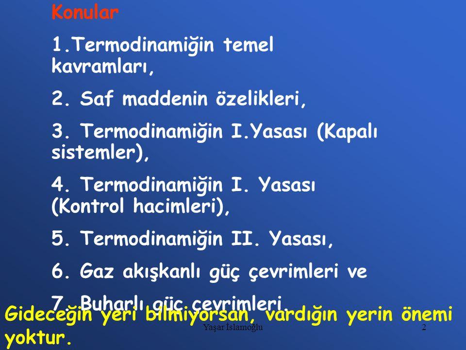 2 Konular 1.Termodinamiğin temel kavramları, 2. Saf maddenin özelikleri, 3. Termodinamiğin I.Yasası (Kapalı sistemler), 4. Termodinamiğin I. Yasası (K
