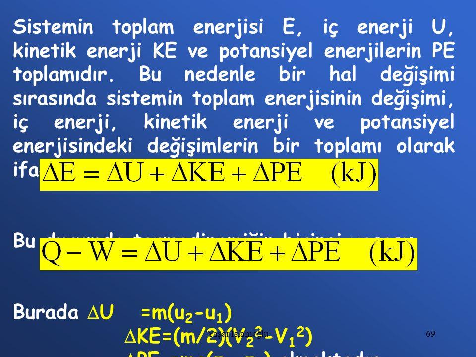69 Sistemin toplam enerjisi E, iç enerji U, kinetik enerji KE ve potansiyel enerjilerin PE toplamıdır. Bu nedenle bir hal değişimi sırasında sistemin