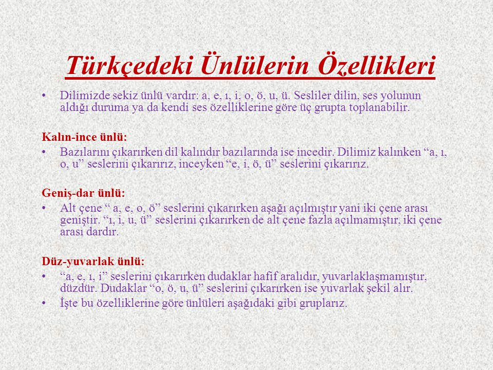 Türkçedeki Ünlülerin Özellikleri Dilimizde sekiz ünlü vardır: a, e, ı, i, o, ö, u, ü. Sesliler dilin, ses yolunun aldığı duruma ya da kendi ses özelli