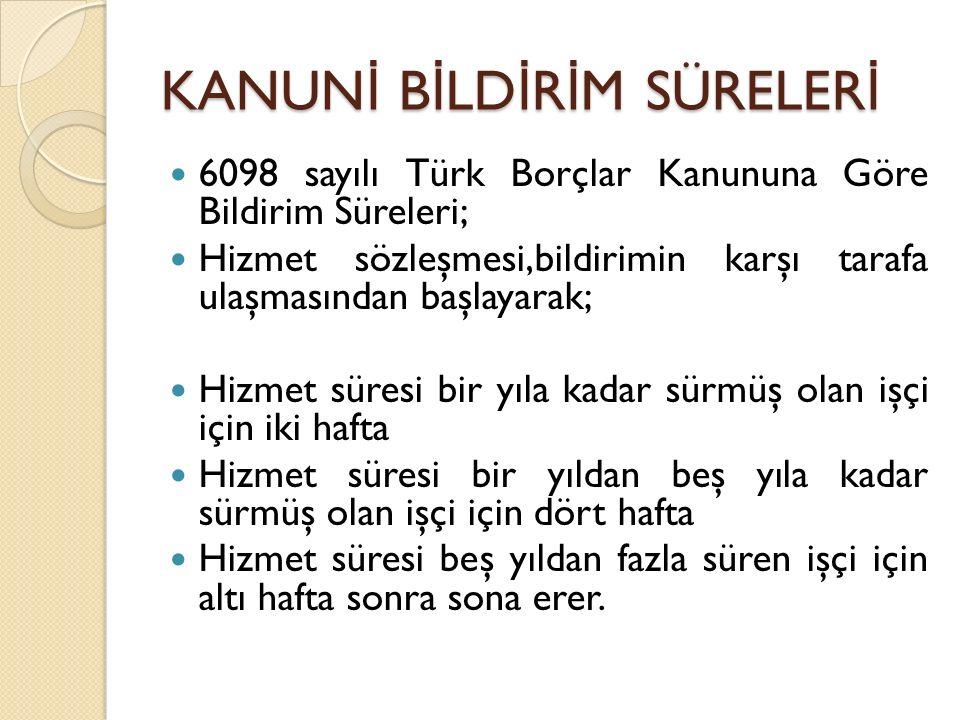 KANUN İ B İ LD İ R İ M SÜRELER İ 6098 sayılı Türk Borçlar Kanununa Göre Bildirim Süreleri; Hizmet sözleşmesi,bildirimin karşı tarafa ulaşmasından başl
