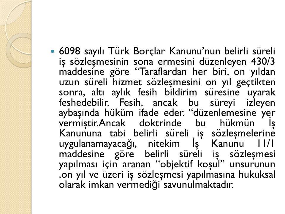 """6098 sayılı Türk Borçlar Kanunu'nun belirli süreli iş sözleşmesinin sona ermesini düzenleyen 430/3 maddesine göre """"Taraflardan her biri, on yıldan uzu"""