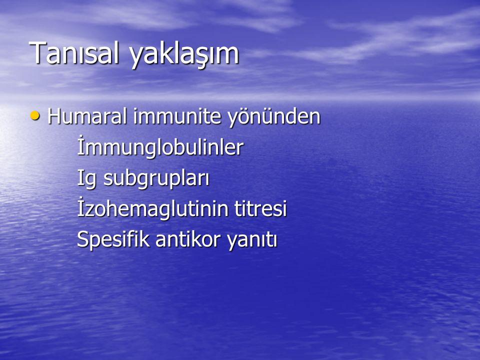 Tanısal yaklaşım Humaral immunite yönünden Humaral immunite yönündenİmmunglobulinler Ig subgrupları İzohemaglutinin titresi Spesifik antikor yanıtı