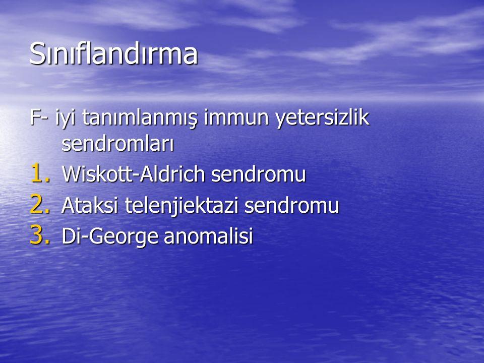 Sınıflandırma F- iyi tanımlanmış immun yetersizlik sendromları 1. Wiskott-Aldrich sendromu 2. Ataksi telenjiektazi sendromu 3. Di-George anomalisi