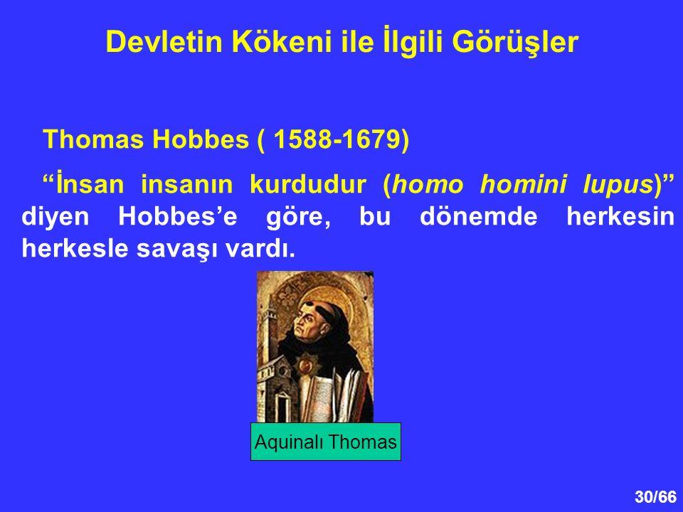 30/66 Devletin Kökeni ile İlgili Görüşler Thomas Hobbes ( 1588-1679) İnsan insanın kurdudur (homo homini lupus) diyen Hobbes'e göre, bu dönemde herkesin herkesle savaşı vardı.
