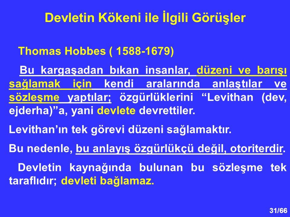 31/66 Devletin Kökeni ile İlgili Görüşler Thomas Hobbes ( 1588-1679) Bu kargaşadan bıkan insanlar, düzeni ve barışı sağlamak için kendi aralarında anlaştılar ve sözleşme yaptılar; özgürlüklerini Levithan (dev, ejderha) a, yani devlete devrettiler.