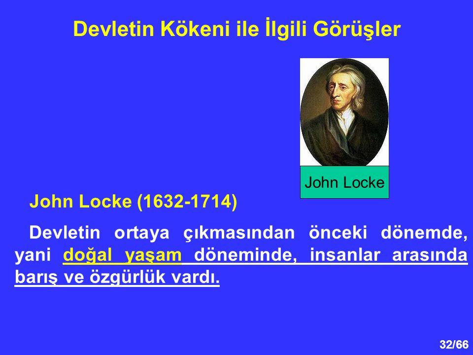 32/66 Devletin Kökeni ile İlgili Görüşler John Locke (1632-1714) Devletin ortaya çıkmasından önceki dönemde, yani doğal yaşam döneminde, insanlar arasında barış ve özgürlük vardı.