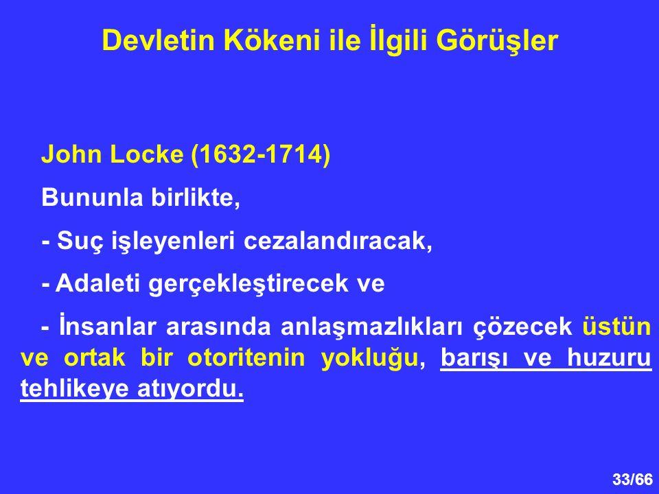 33/66 Devletin Kökeni ile İlgili Görüşler John Locke (1632-1714) Bununla birlikte, - Suç işleyenleri cezalandıracak, - Adaleti gerçekleştirecek ve - İnsanlar arasında anlaşmazlıkları çözecek üstün ve ortak bir otoritenin yokluğu, barışı ve huzuru tehlikeye atıyordu.