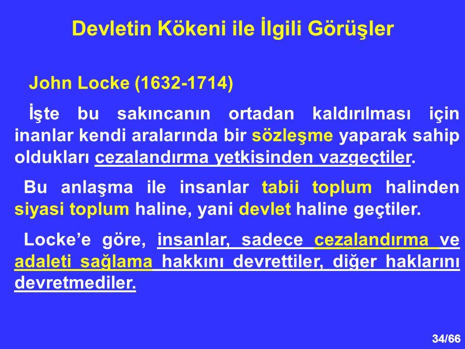 34/66 Devletin Kökeni ile İlgili Görüşler John Locke (1632-1714) İşte bu sakıncanın ortadan kaldırılması için inanlar kendi aralarında bir sözleşme yaparak sahip oldukları cezalandırma yetkisinden vazgeçtiler.