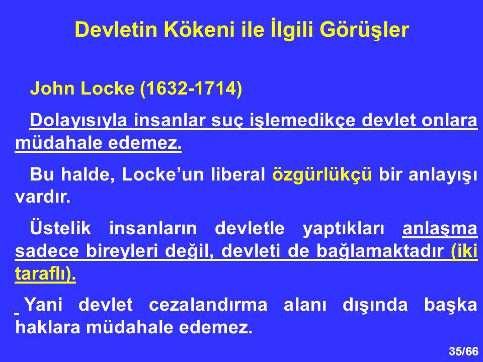 35/66 Devletin Kökeni ile İlgili Görüşler John Locke (1632-1714) Dolayısıyla insanlar suç işlemedikçe devlet onlara müdahale edemez.