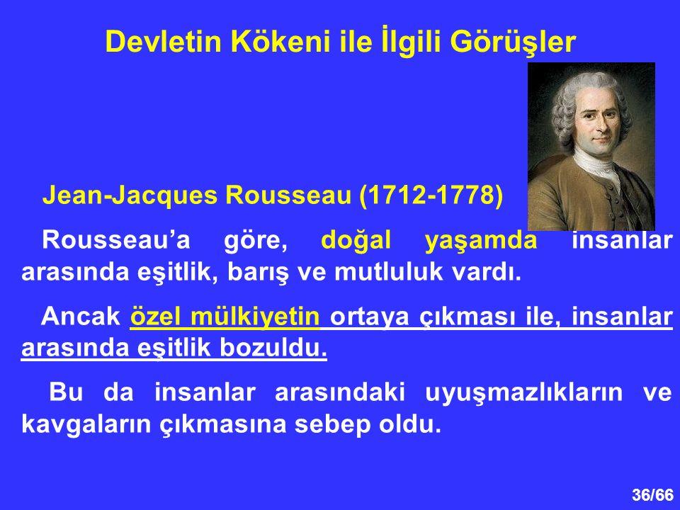 36/66 Devletin Kökeni ile İlgili Görüşler Jean-Jacques Rousseau (1712-1778) Rousseau'a göre, doğal yaşamda insanlar arasında eşitlik, barış ve mutluluk vardı.