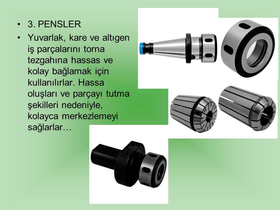 3. PENSLER Yuvarlak, kare ve altıgen iş parçalarını torna tezgahına hassas ve kolay bağlamak için kullanılırlar. Hassa oluşları ve parçayı tutma şekil